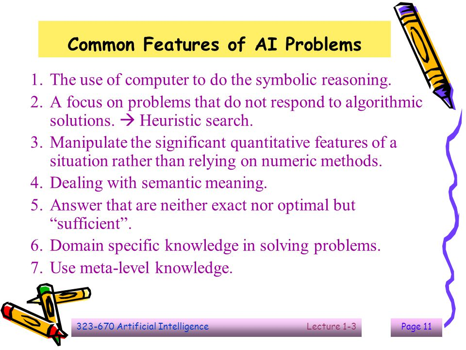 323-670 Artificial Intelligence Lecture 1-3Page 11 Common Features of AI Problems 1.The use of computer to do the symbolic reasoning. 2.A focus on pro