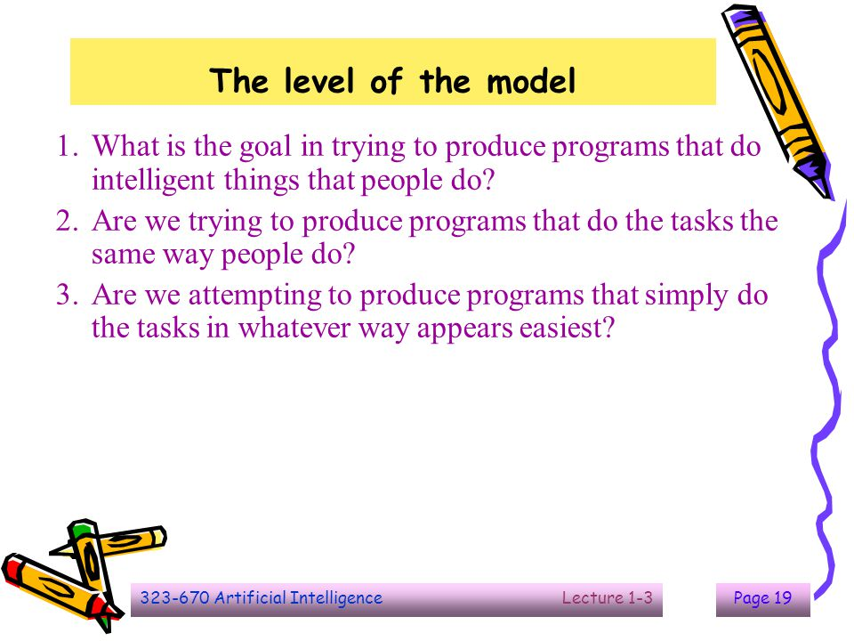 323-670 Artificial Intelligence Lecture 1-3Page 19 The level of the model 1.What is the goal in trying to produce programs that do intelligent things