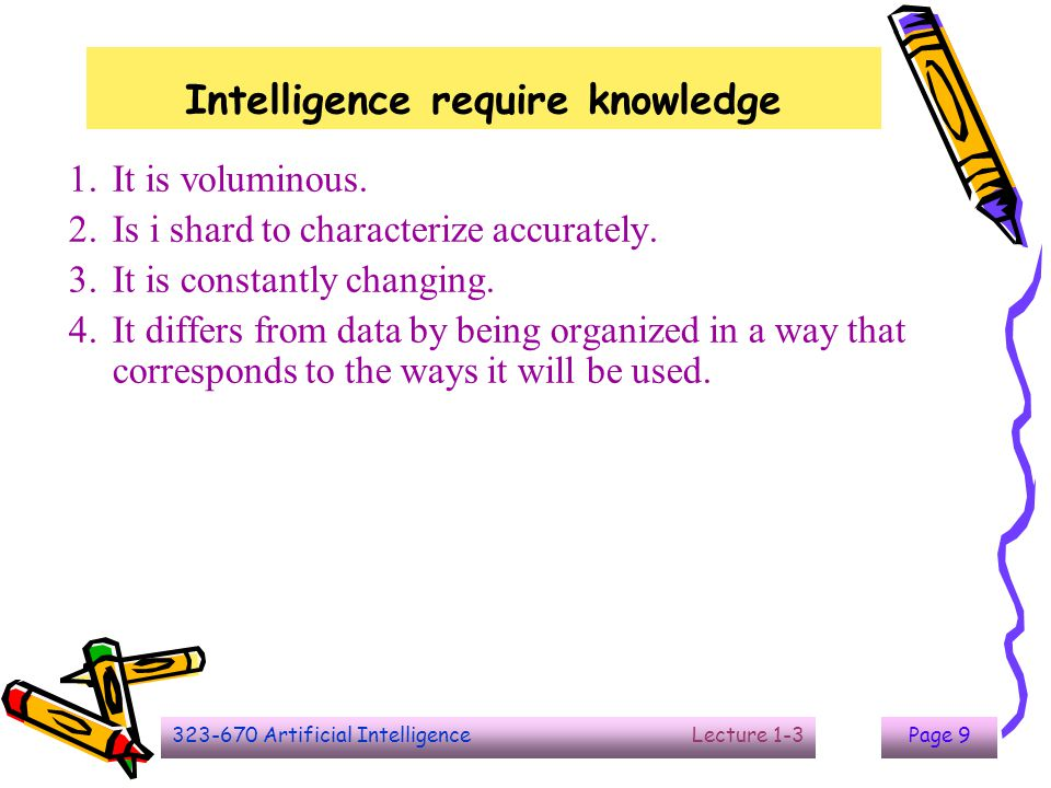 323-670 Artificial Intelligence Lecture 1-3Page 9 Intelligence require knowledge 1.It is voluminous. 2.Is i shard to characterize accurately. 3.It is