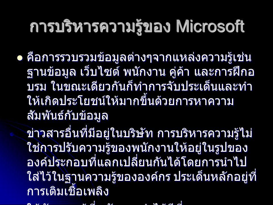 การบริหารความรู้ของ Microsoft คือการรวบรวมขอมูลตางๆจากแหลงความรูเชน ฐานขอมูล เว็บไซต พนักงาน คูคา และการฝกอ บรม ในขณะเดียวกันก็ทําการจับประเด็นและทํา ใหเกิดประโยชนใหมากขึ้นดวยการหาความ สัมพันธกับขอมูล คือการรวบรวมขอมูลตางๆจากแหลงความรูเชน ฐานขอมูล เว็บไซต พนักงาน คูคา และการฝกอ บรม ในขณะเดียวกันก็ทําการจับประเด็นและทํา ใหเกิดประโยชนใหมากขึ้นดวยการหาความ สัมพันธกับขอมูล ขาวสารอื่นที่มีอยูในบริษัท การบริหารความรูไม ใชการปรับความรูของพนักงานใหอยูในรูปของ องคประกอบที่แลกเปลี่ยนกันไดโดยการนําไป ใสไวในฐานความรูขององคกร ประเด็นหลักอยูที่ การเติมเชื้อเพลิง ใหกับความรูที่พนักงานทําไดดีที่สุด