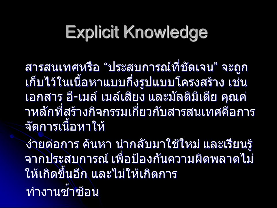 Tacit Knowledge ความรู ประกอบดวย ประสบการณโดยนัย ความคิด ความเขาใจลึกซึ้ง คุณคา และการ ตัดสินของแตละคน ไมมีรูปแบบตายตัวและ สามารถเขาถึงไดโดยตองอาศัยการชวยเหลือ โดยตรงและการติดตอสื่อสารกับผูเชี่ยวชาญที่มี ความรู ความรู ประกอบดวย ประสบการณโดยนัย ความคิด ความเขาใจลึกซึ้ง คุณคา และการ ตัดสินของแตละคน ไมมีรูปแบบตายตัวและ สามารถเขาถึงไดโดยตองอาศัยการชวยเหลือ โดยตรงและการติดตอสื่อสารกับผูเชี่ยวชาญที่มี ความรู