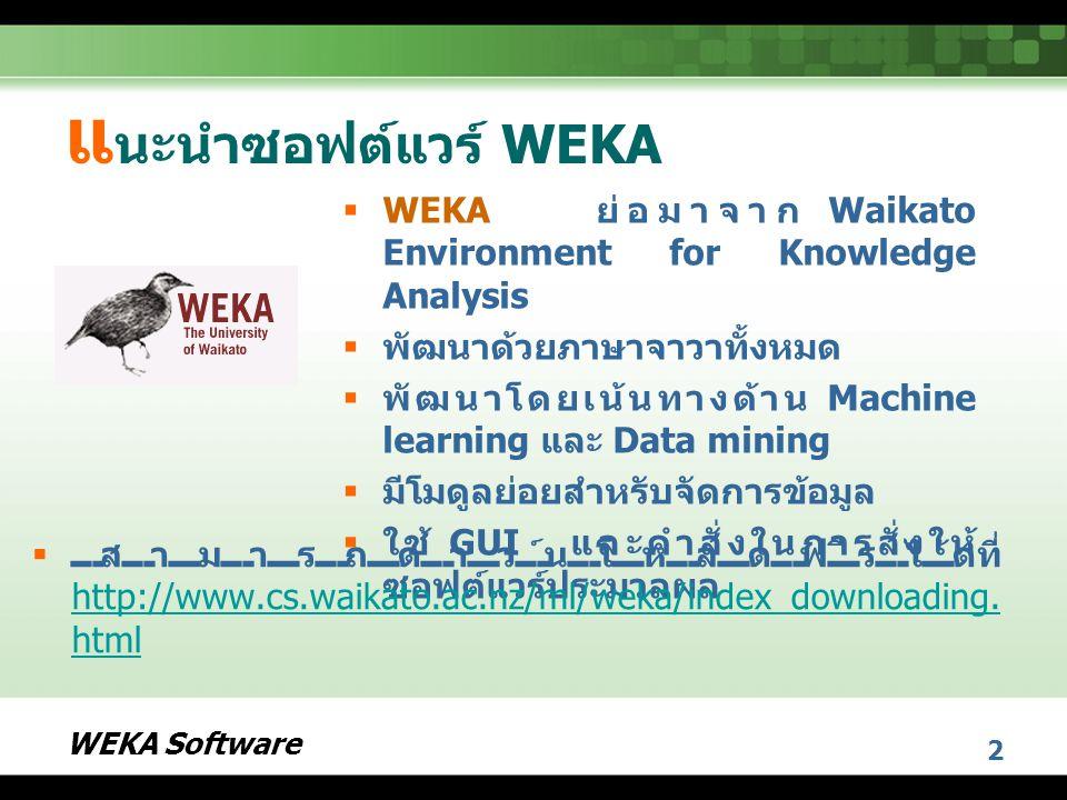 WEKA Software 3 โ ปรแกรมหลักของซอฟต์แวร์ WEKA  Explorer เป็นโปรแกรมที่ ออกแบบในลักษณะ GUI  Experimenter เป็นโปรแกรมที่ ออกแบบการทดลองและการ ทดสอบผล  KnowledgeFlow เป็น โปรแกรมออกแบบผังการไหล ของความรู้  Simple CLI (Command Line Interface) เป็นโปรแกรมรับ คำสั่งการทำงานผ่านการพิมพ์
