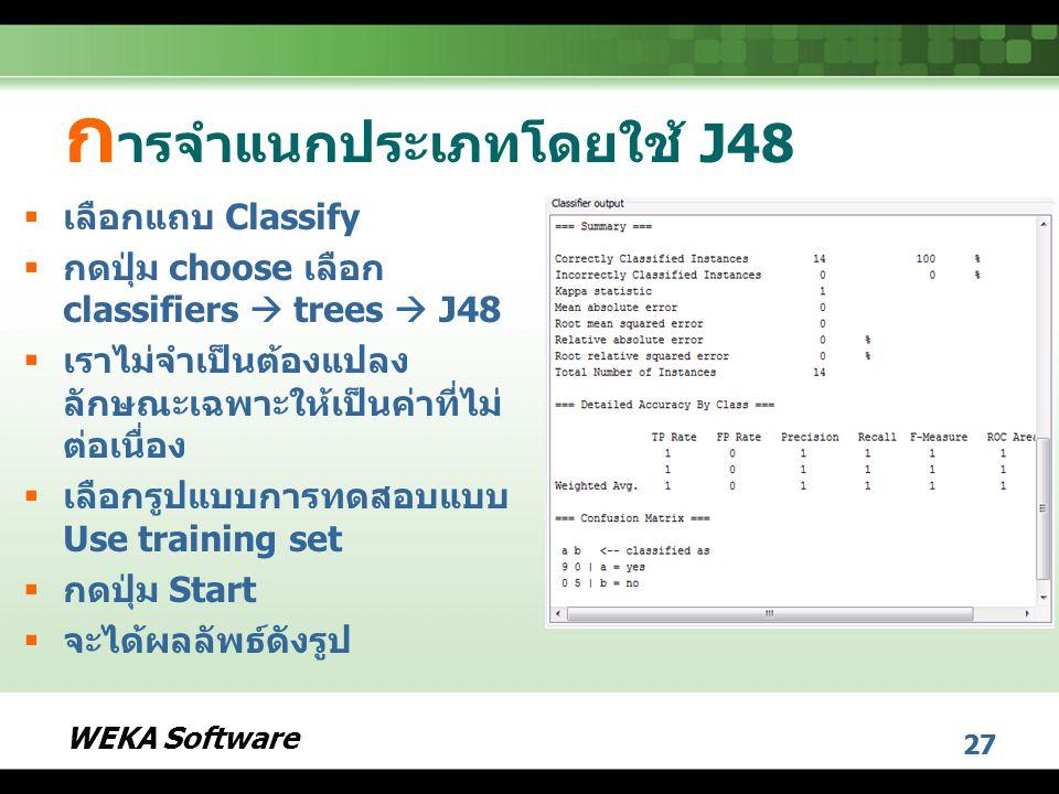 WEKA Software 27 ก ารจำแนกประเภทโดยใช้ J48  เลือกแถบ Classify  กดปุ่ม choose เลือก classifiers  trees  J48  เราไม่จำเป็นต้องแปลง ลักษณะเฉพาะให้เป