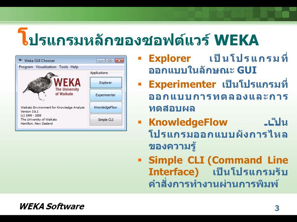 WEKA Software 3 โ ปรแกรมหลักของซอฟต์แวร์ WEKA  Explorer เป็นโปรแกรมที่ ออกแบบในลักษณะ GUI  Experimenter เป็นโปรแกรมที่ ออกแบบการทดลองและการ ทดสอบผล