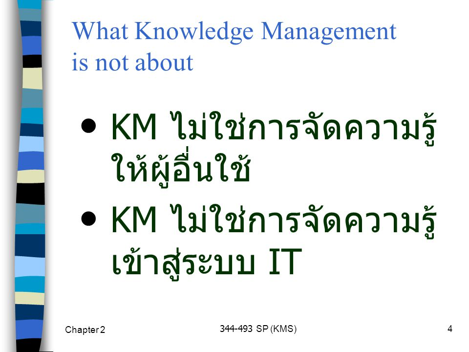 Chapter 2 344-493 SP (KMS)4 KM ไม่ใช่การจัดความรู้ ให้ผู้อื่นใช้ KM ไม่ใช่การจัดความรู้ เข้าสู่ระบบ IT What Knowledge Management is not about