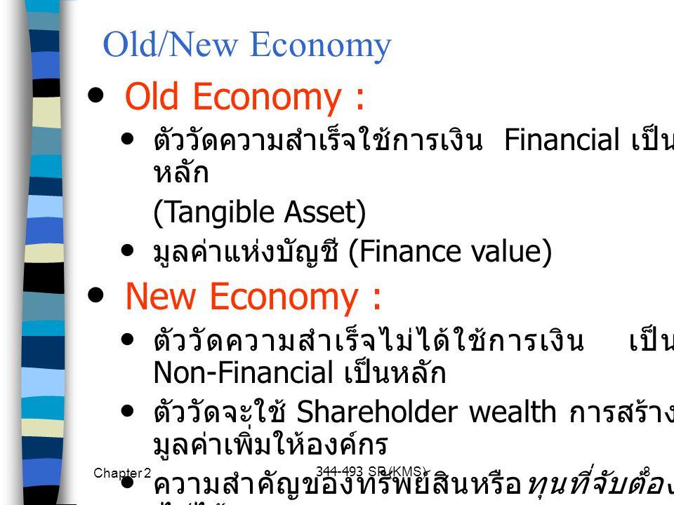 Chapter 2 344-493 SP (KMS)8 Old/New Economy Old Economy : ตัววัดความสำเร็จใช้การเงิน Financial เป็น หลัก (Tangible Asset) มูลค่าแห่งบัญชี (Finance value) New Economy : ตัววัดความสำเร็จไม่ได้ใช้การเงิน เป็น Non-Financial เป็นหลัก ตัววัดจะใช้ Shareholder wealth การสร้าง มูลค่าเพิ่มให้องค์กร ความสำคัญของทรัพย์สินหรือทุนที่จับต้อง ไม่ได้ (Intellectual Capital, Intangible Asset)