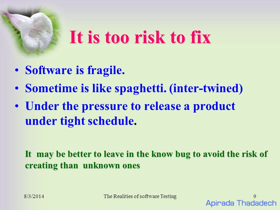 8/3/2014The Realities of software Testing9 It is too risk to fix Software is fragile.
