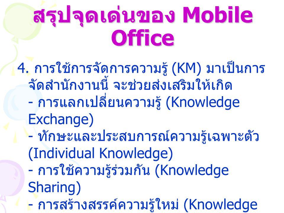สรุปจุดเด่นของ Mobile Office 4. การใช้การจัดการความรู้ (KM) มาเป็นการ จัดสำนักงานนี้ จะช่วยส่งเสริมให้เกิด - การแลกเปลี่ยนความรู้ (Knowledge Exchange)