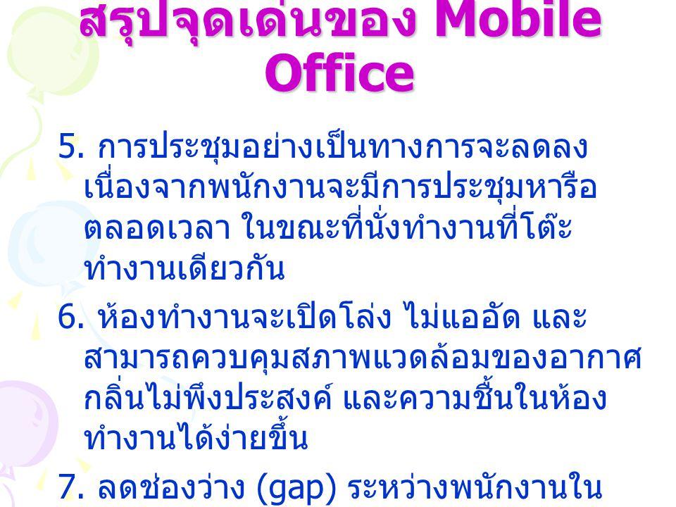 สรุปจุดเด่นของ Mobile Office 5. การประชุมอย่างเป็นทางการจะลดลง เนื่องจากพนักงานจะมีการประชุมหารือ ตลอดเวลา ในขณะที่นั่งทำงานที่โต๊ะ ทำงานเดียวกัน 6. ห