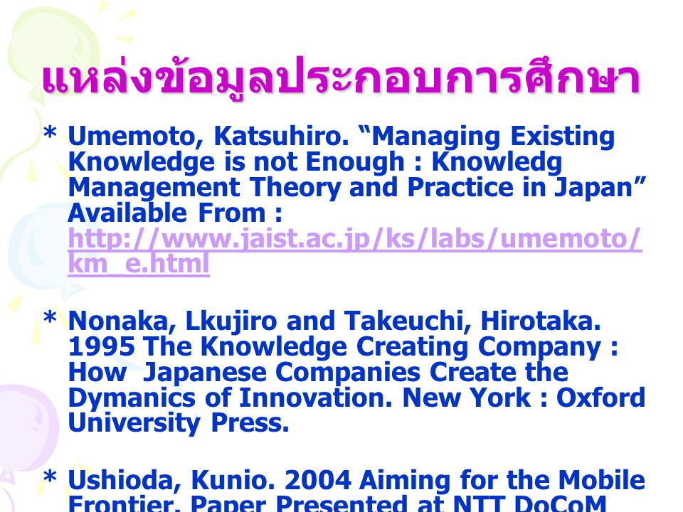 "แหล่งข้อมูลประกอบการศึกษา *Umemoto, Katsuhiro. ""Managing Existing Knowledge is not Enough : Knowledg Management Theory and Practice in Japan"" Availabl"