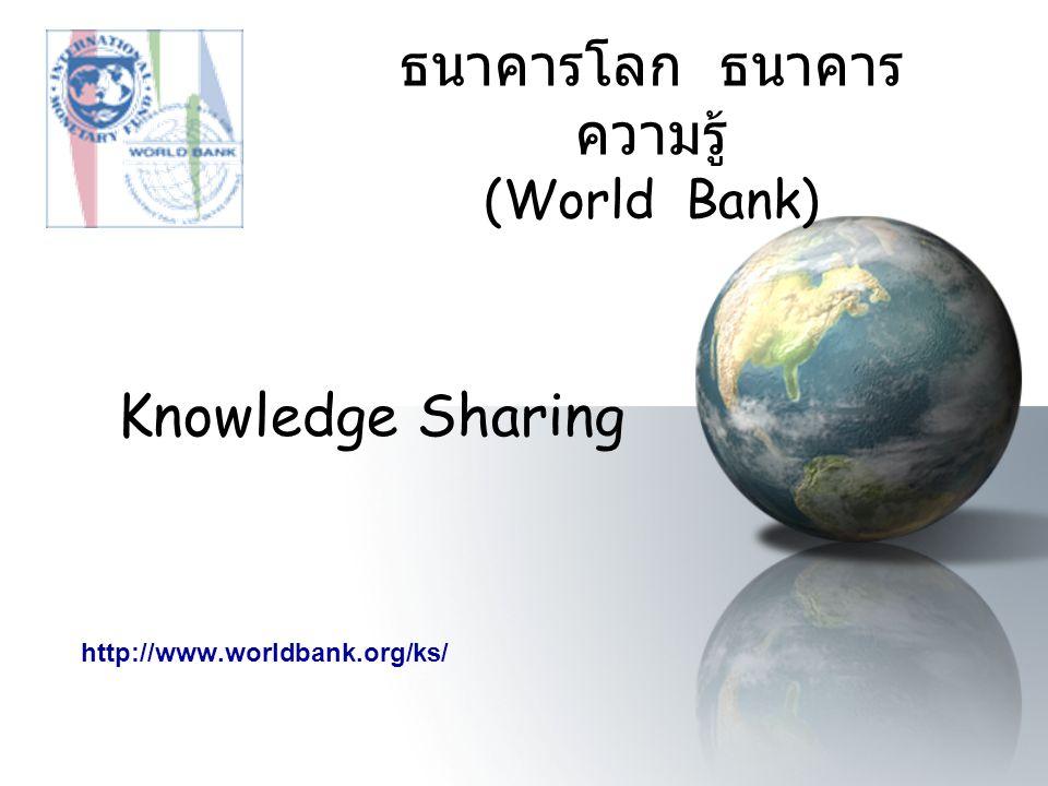 ธนาคารโลก ธนาคาร ความรู้ (World Bank) Knowledge Sharing http://www.worldbank.org/ks/