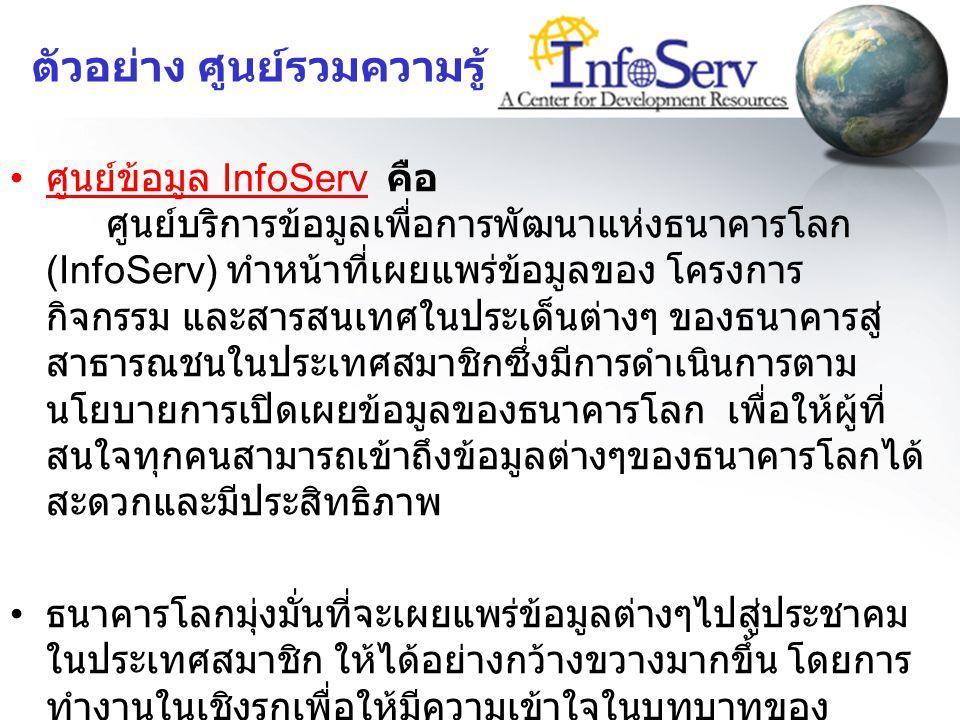 ตัวอย่าง ศูนย์รวมความรู้ ในประเทศไทย ศูนย์ข้อมูล InfoServ คือ ศูนย์บริการข้อมูลเพื่อการพัฒนาแห่งธนาคารโลก (InfoServ) ทำหน้าที่เผยแพร่ข้อมูลของ โครงการ