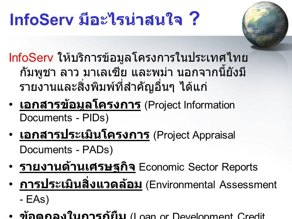 InfoServ มีอะไรน่าสนใจ ? InfoServ ให้บริการข้อมูลโครงการในประเทศไทย กัมพูชา ลาว มาเลเซีย และพม่า นอกจากนี้ยังมี รายงานและสิ่งพิมพ์ที่สำคัญอื่นๆ ได้แก่