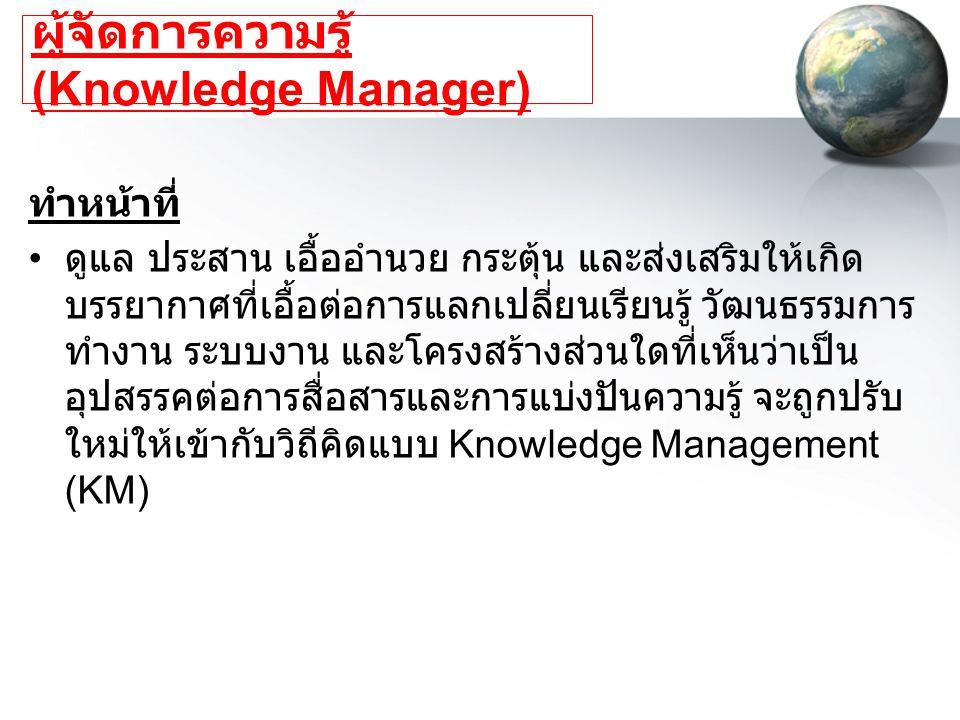 ผู้จัดการความรู้ (Knowledge Manager) ทำหน้าที่ ดูแล ประสาน เอื้ออำนวย กระตุ้น และส่งเสริมให้เกิด บรรยากาศที่เอื้อต่อการแลกเปลี่ยนเรียนรู้ วัฒนธรรมการ