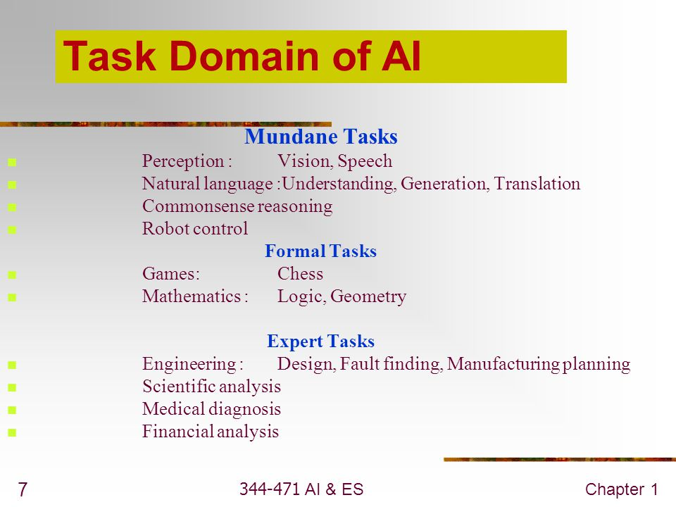 344-471 AI & ESChapter 1 7 Task Domain of AI Mundane Tasks Perception :Vision, Speech Natural language :Understanding, Generation, Translation Commons