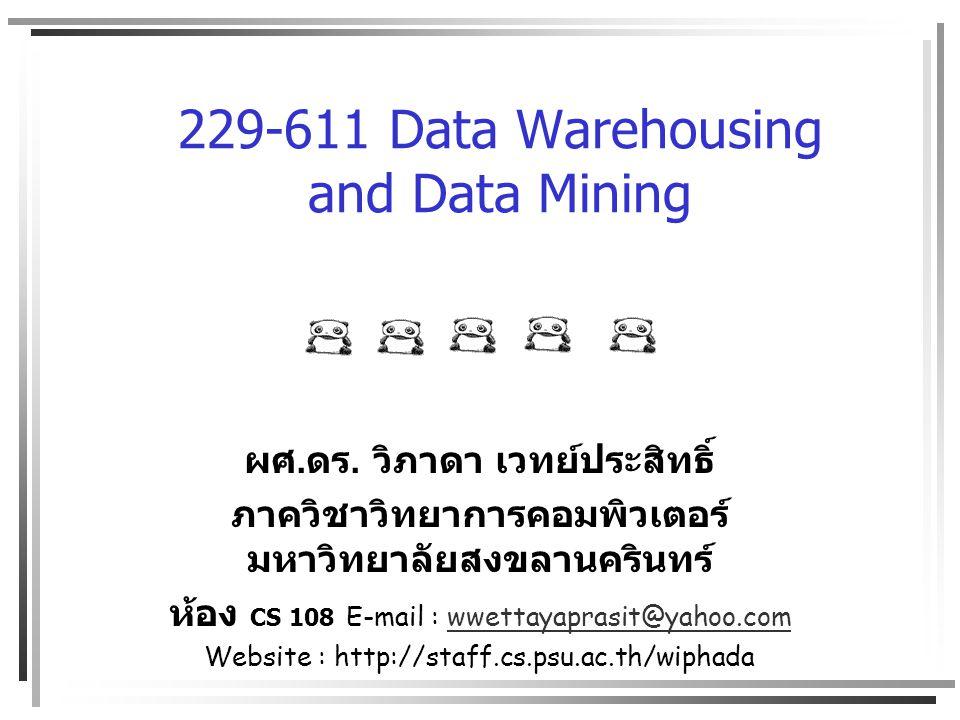 229-611 Data Warehousing and Data Mining ผศ. ดร. วิภาดา เวทย์ประสิทธิ์ ภาควิชาวิทยาการคอมพิวเตอร์ มหาวิทยาลัยสงขลานครินทร์ ห้อง CS 108 E-mail : wwetta