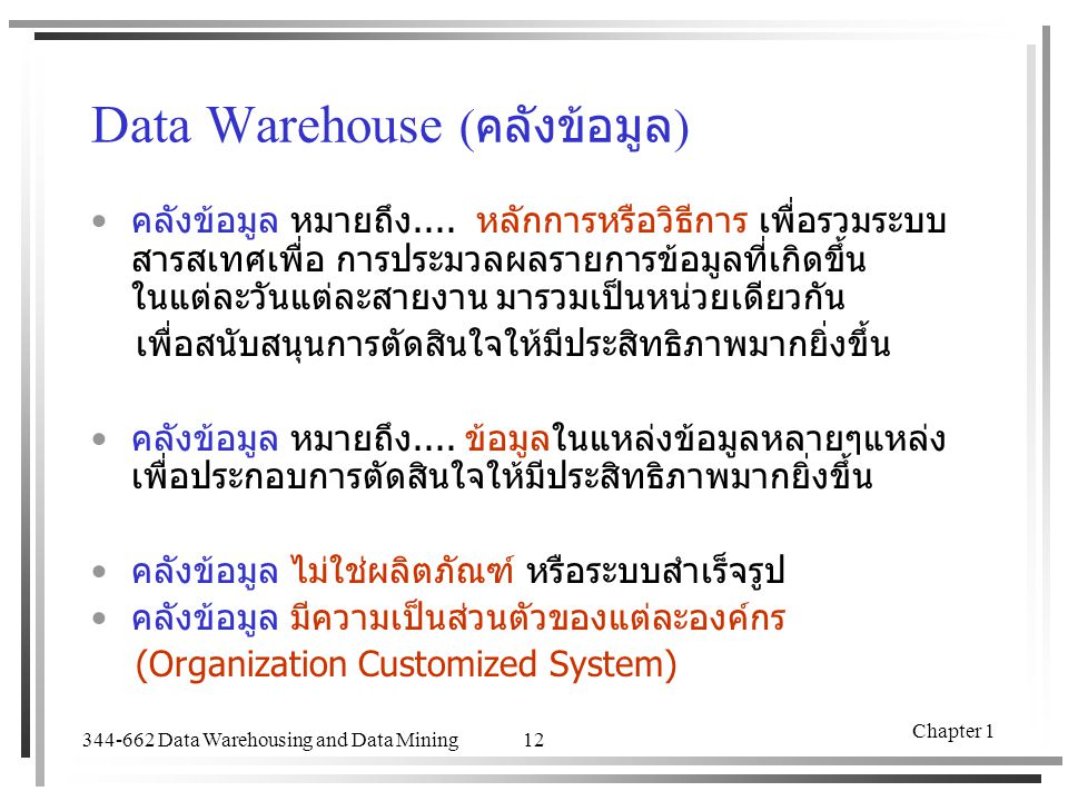 344-662 Data Warehousing and Data Mining Chapter 1 12 Data Warehouse ( คลังข้อมูล ) คลังข้อมูล หมายถึง.... หลักการหรือวิธีการ เพื่อรวมระบบ สารสเทศเพื่