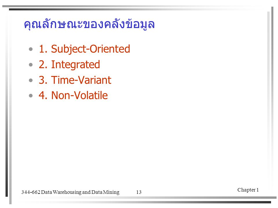 344-662 Data Warehousing and Data Mining Chapter 1 13 คุณลักษณะของคลังข้อมูล 1. Subject-Oriented 2. Integrated 3. Time-Variant 4. Non-Volatile