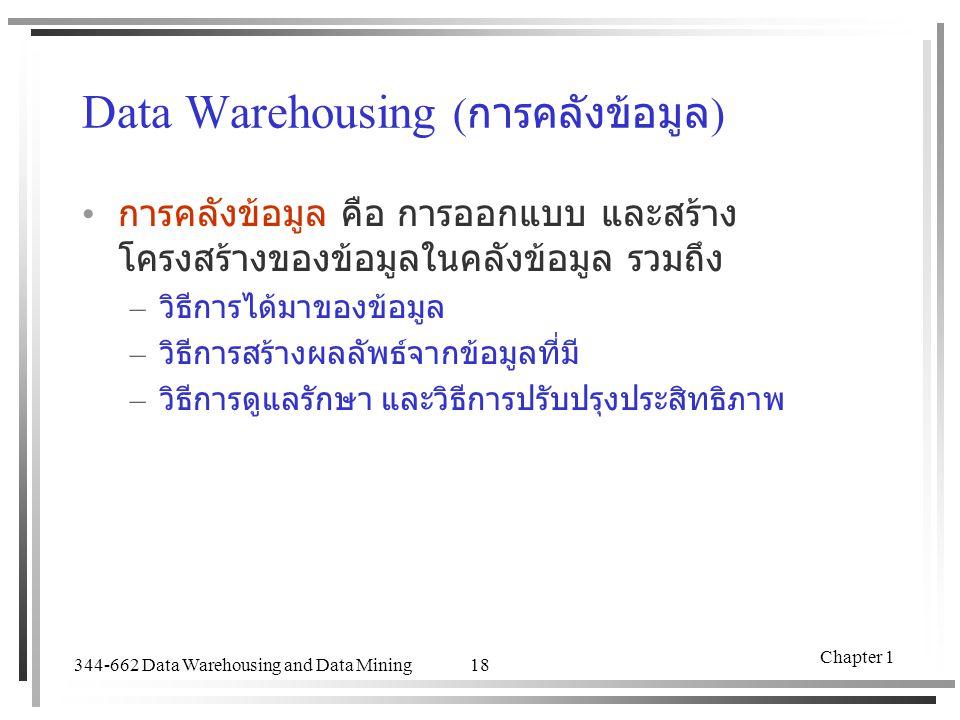 344-662 Data Warehousing and Data Mining Chapter 1 18 Data Warehousing ( การคลังข้อมูล ) การคลังข้อมูล คือ การออกแบบ และสร้าง โครงสร้างของข้อมูลในคลัง