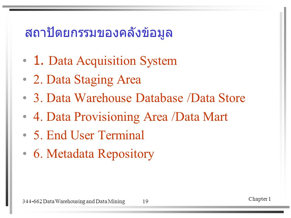 344-662 Data Warehousing and Data Mining Chapter 1 19 สถาปัตยกรรมของคลังข้อมูล 1. Data Acquisition System 2. Data Staging Area 3. Data Warehouse Datab