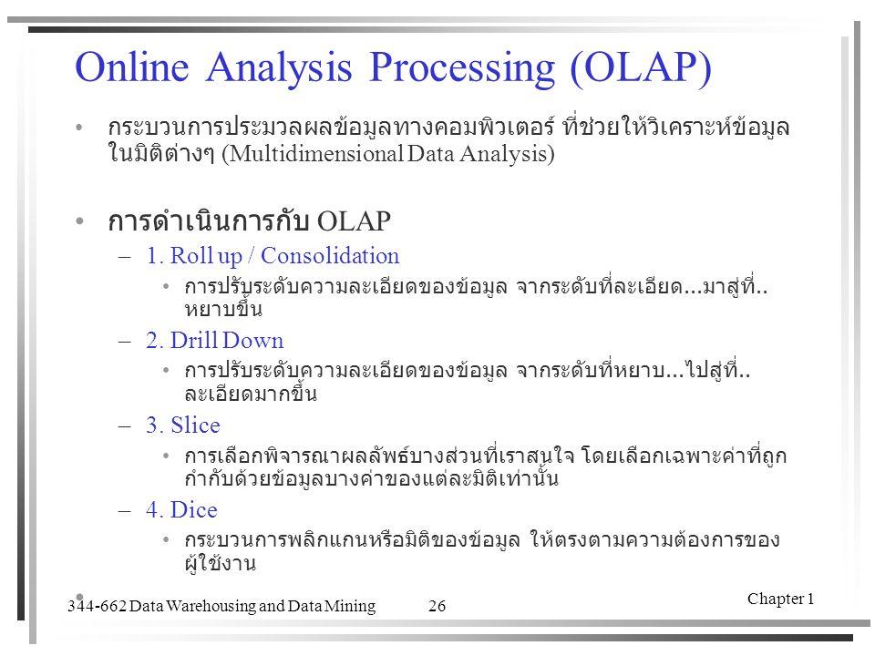 344-662 Data Warehousing and Data Mining Chapter 1 26 Online Analysis Processing (OLAP) กระบวนการประมวลผลข้อมูลทางคอมพิวเตอร์ ที่ช่วยให้วิเคราะห์ข้อมู