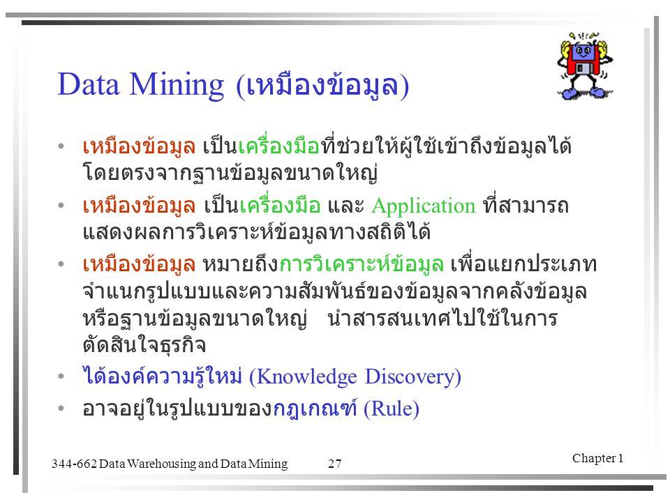 344-662 Data Warehousing and Data Mining Chapter 1 27 Data Mining ( เหมืองข้อมูล ) เหมืองข้อมูล เป็นเครื่องมือที่ช่วยให้ผู้ใช้เข้าถึงข้อมูลได้ โดยตรงจ