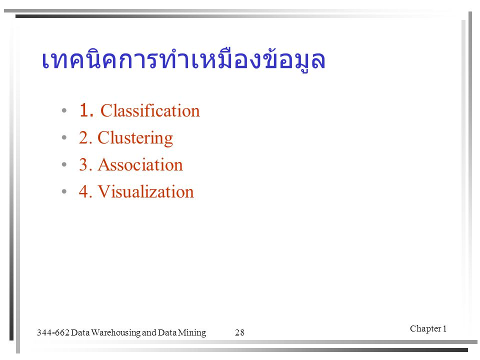 344-662 Data Warehousing and Data Mining Chapter 1 28 เทคนิคการทำเหมืองข้อมูล 1. Classification 2. Clustering 3. Association 4. Visualization