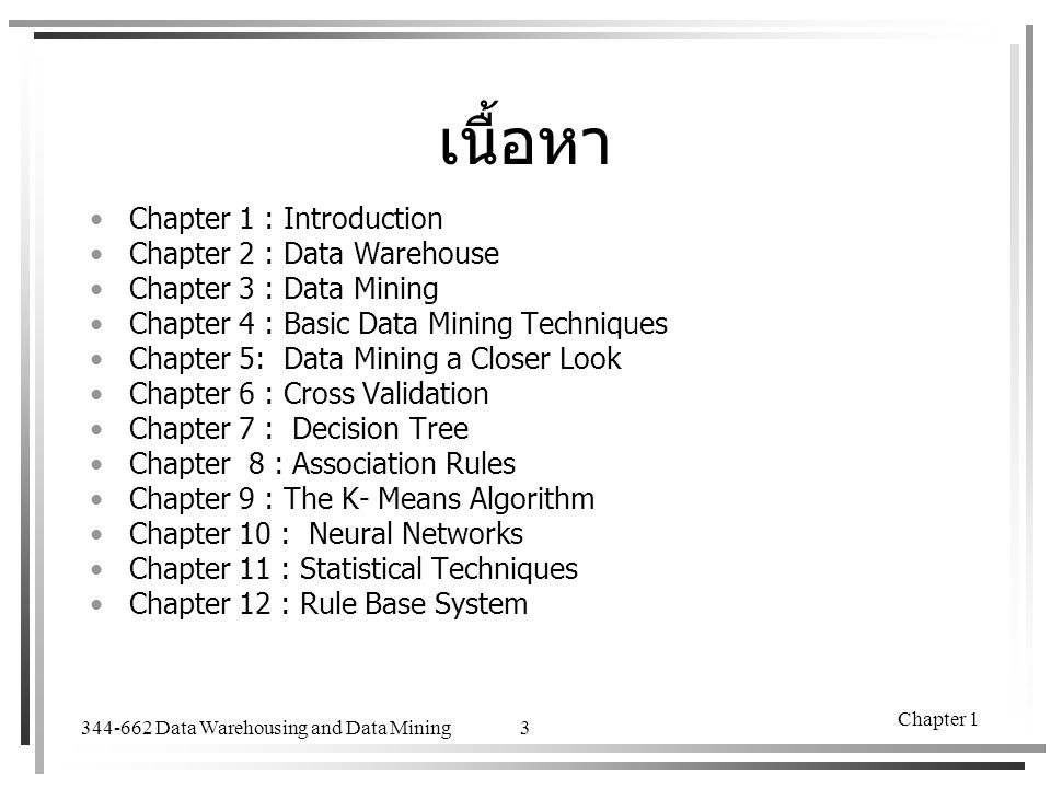 344-662 Data Warehousing and Data Mining Chapter 1 3 เนื้อหา Chapter 1 : Introduction Chapter 2 : Data Warehouse Chapter 3 : Data Mining Chapter 4 : B
