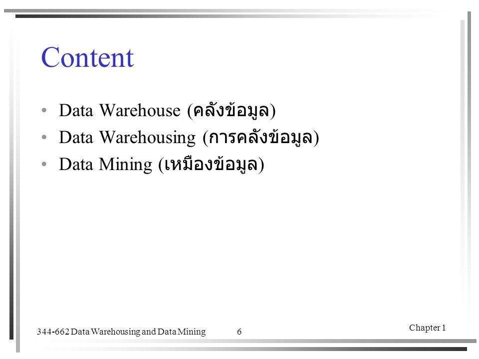 344-662 Data Warehousing and Data Mining Chapter 1 6 Content Data Warehouse ( คลังข้อมูล ) Data Warehousing ( การคลังข้อมูล ) Data Mining ( เหมืองข้อม