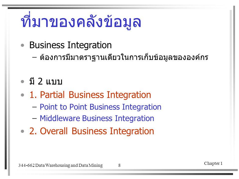 344-662 Data Warehousing and Data Mining Chapter 1 8 ที่มาของคลังข้อมูล Business Integration –ต้องการมีมาตราฐานเดียวในการเก็บข้อมูลขององค์กร มี 2 แบบ