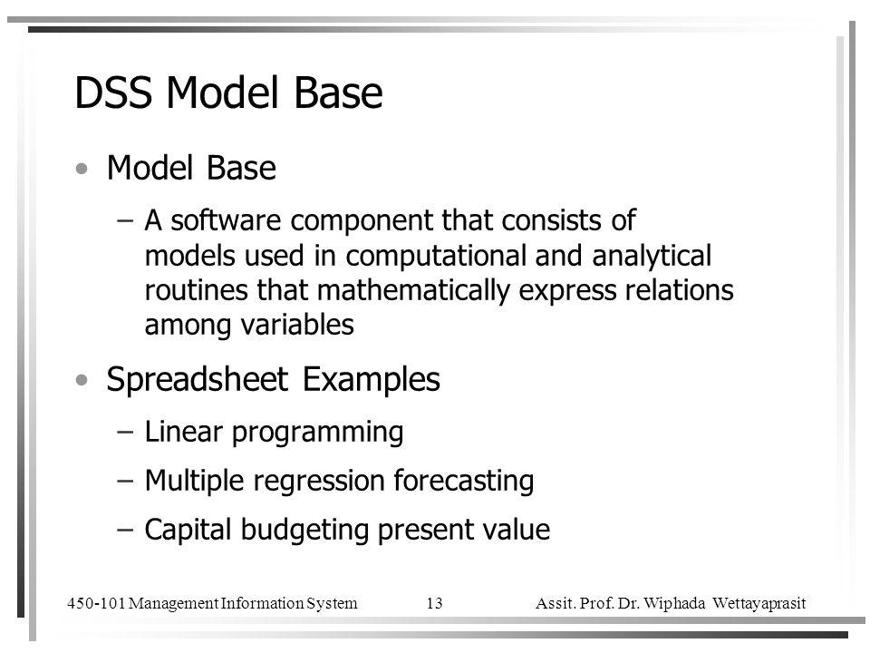 450-101 Management Information System Assit. Prof. Dr. Wiphada Wettayaprasit 13 DSS Model Base Model Base –A software component that consists of model