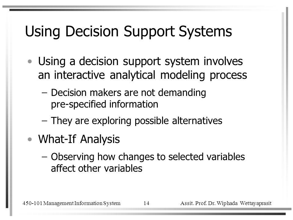 450-101 Management Information System Assit. Prof. Dr. Wiphada Wettayaprasit 14 Using Decision Support Systems Using a decision support system involve