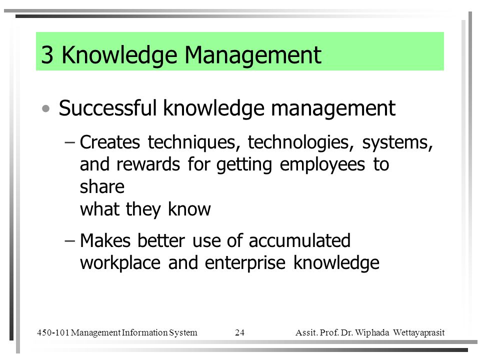 450-101 Management Information System Assit. Prof. Dr. Wiphada Wettayaprasit 24 Successful knowledge management –Creates techniques, technologies, sys