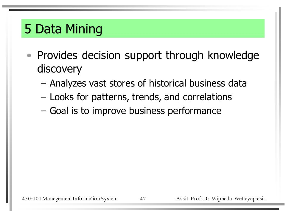 450-101 Management Information System Assit. Prof. Dr. Wiphada Wettayaprasit 47 5 Data Mining Provides decision support through knowledge discovery –A
