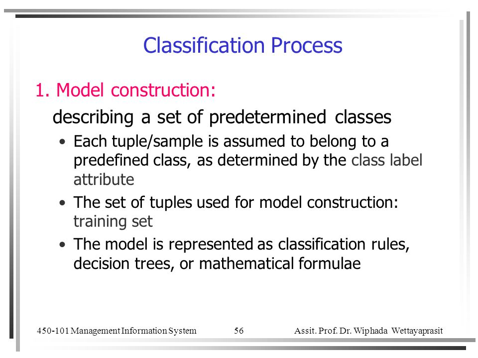 450-101 Management Information System Assit. Prof. Dr. Wiphada Wettayaprasit 56 Classification Process 1. Model construction: describing a set of pred
