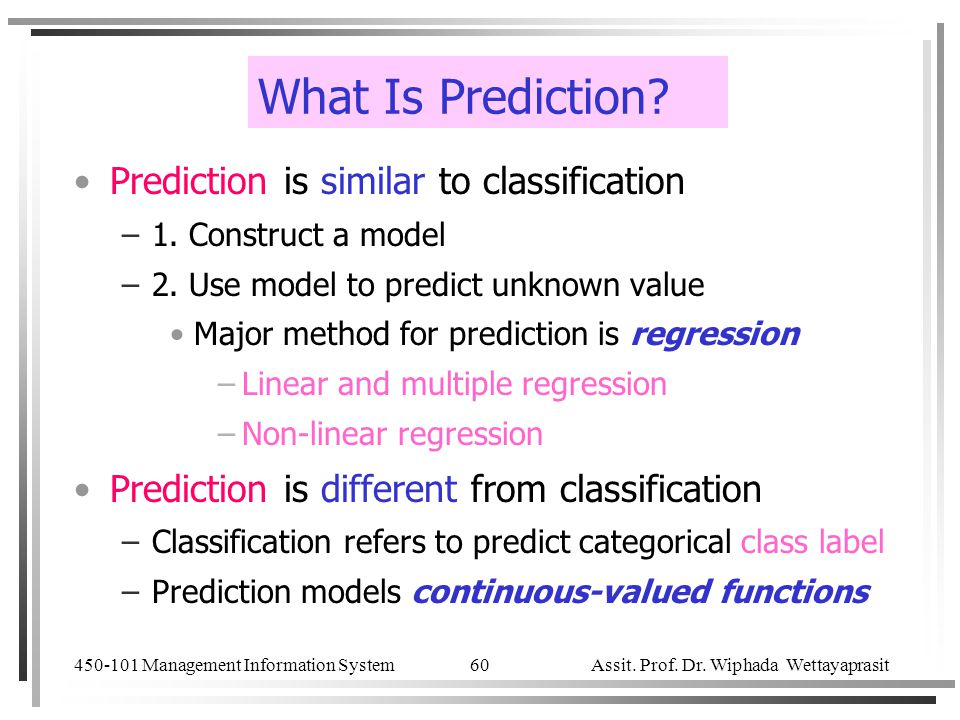 450-101 Management Information System Assit. Prof. Dr. Wiphada Wettayaprasit 60 What Is Prediction? Prediction is similar to classification –1. Constr