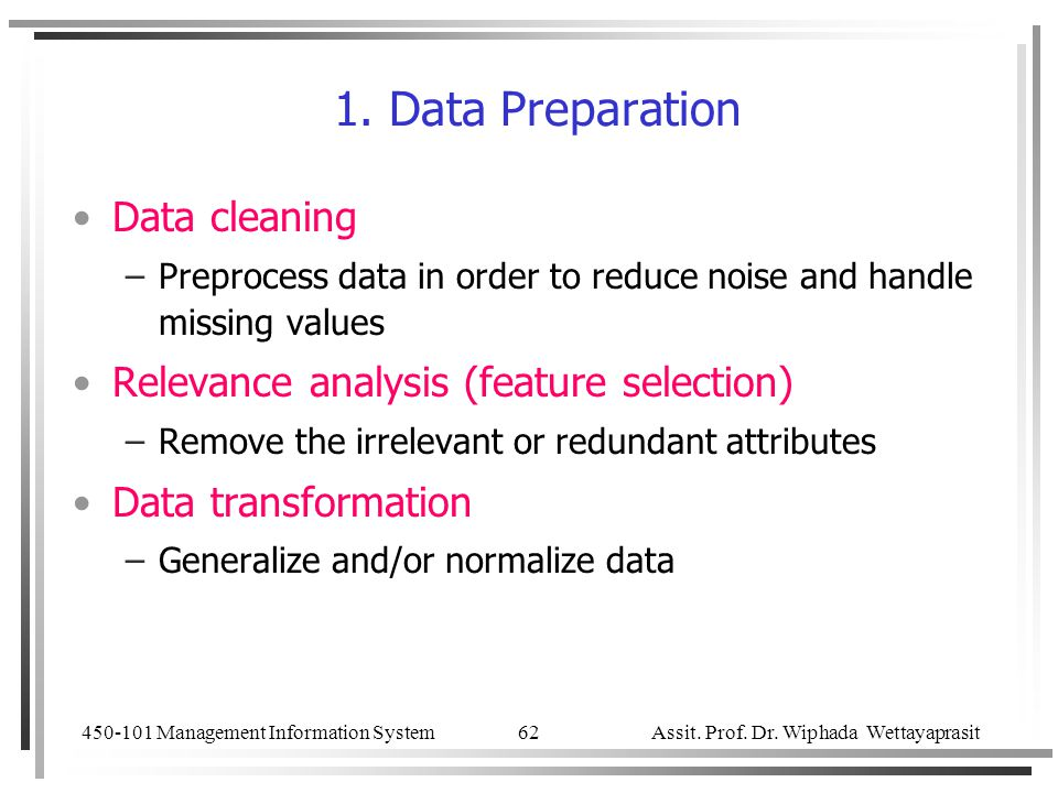 450-101 Management Information System Assit. Prof. Dr. Wiphada Wettayaprasit 62 1. Data Preparation Data cleaning –Preprocess data in order to reduce
