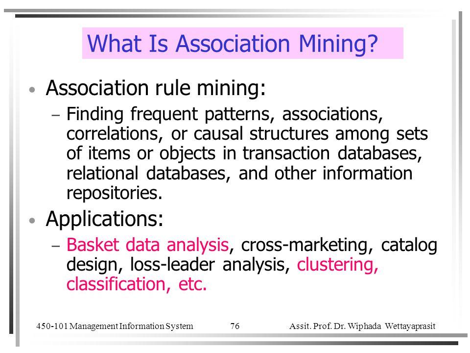 450-101 Management Information System Assit. Prof. Dr. Wiphada Wettayaprasit 76 What Is Association Mining? Association rule mining: – Finding frequen