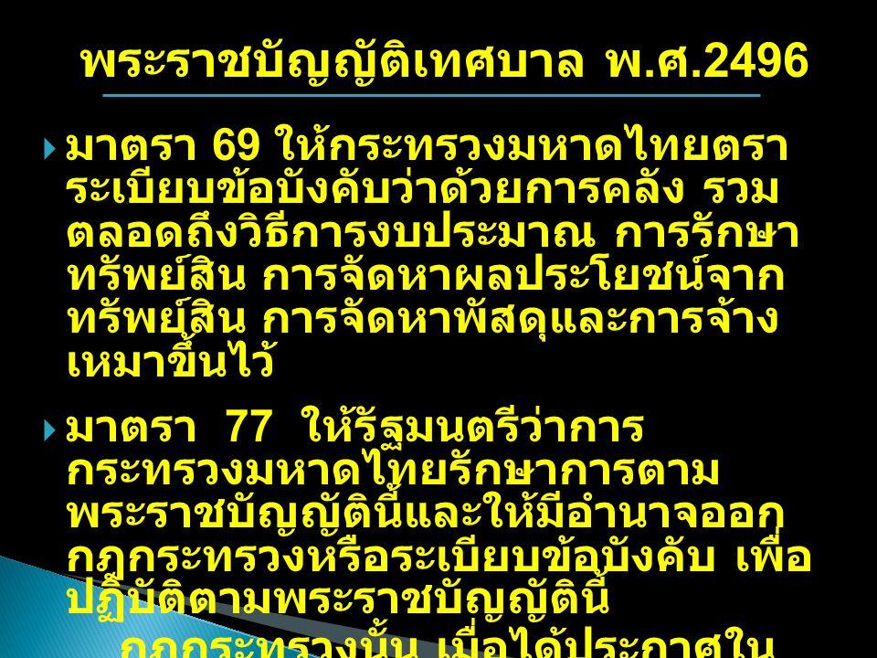 พระราชบัญญัติเทศบาล พ. ศ.2496  มาตรา 69 ให้กระทรวงมหาดไทยตรา ระเบียบข้อบังคับว่าด้วยการคลัง รวม ตลอดถึงวิธีการงบประมาณ การรักษา ทรัพย์สิน การจัดหาผลป