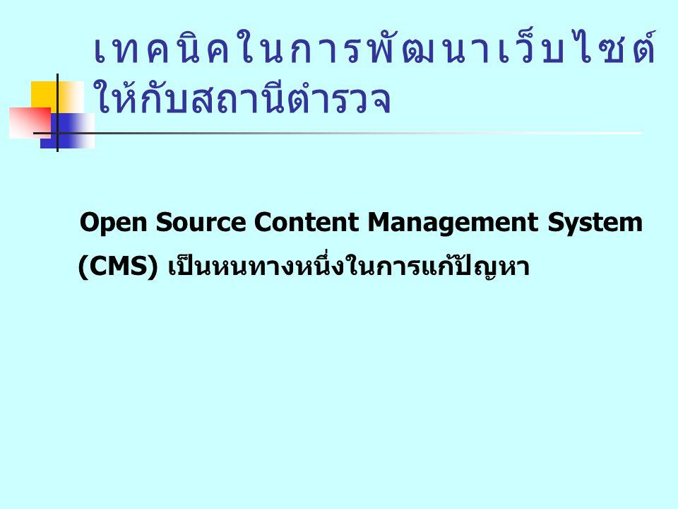 เทคนิคในการพัฒนาเว็บไซต์ ให้กับสถานีตำรวจ Open Source Content Management System (CMS) เป็นหนทางหนึ่งในการแก้ปัญหา พัฒนาเว็บไซต์ได้โดยไม่ต้องเขียนโปรแกรม บุคลากรมีความรู้เพียงแค่สามารถใช้โปรแกรม คอมพิวเตอร์พื้นฐาน เช่น word processing ฯลฯ สามารถใช้โปรแกรม CMS จัดทำเว็บไซต์ให้กับ หน่วยงานของตนเองได้
