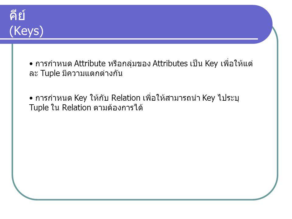 คีย์ (Keys) การกำหนด Attribute หรือกลุ่มของ Attributes เป็น Key เพื่อให้แต่ ละ Tuple มีความแตกต่างกัน การกำหนด Key ให้กับ Relation เพื่อให้สามารถนำ Ke