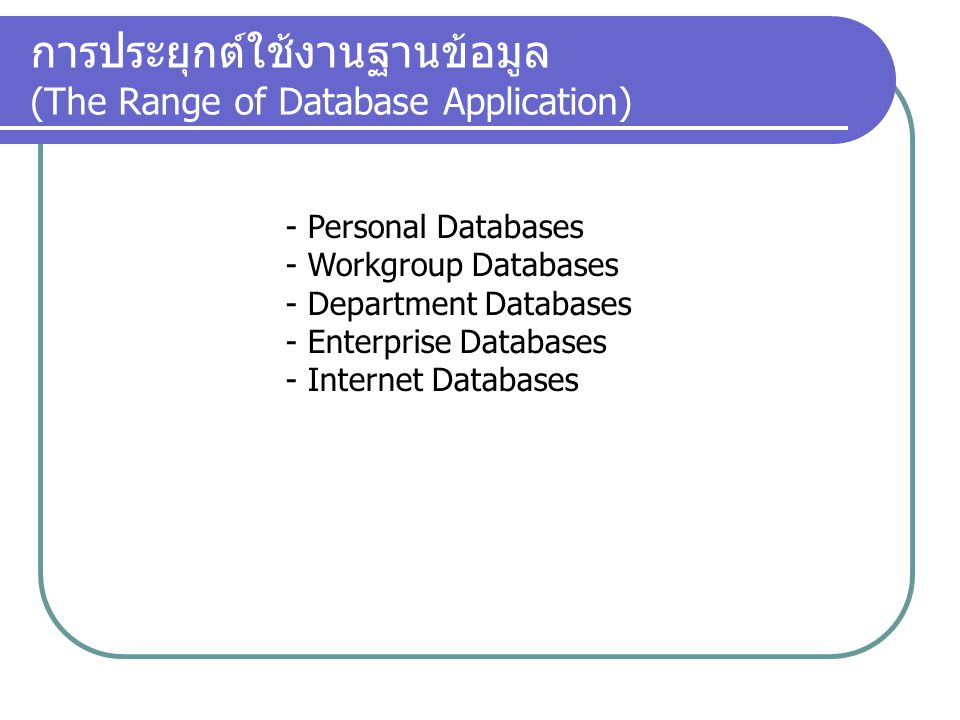 การประยุกต์ใช้งานฐานข้อมูล (The Range of Database Application) - Personal Databases - Workgroup Databases - Department Databases - Enterprise Database