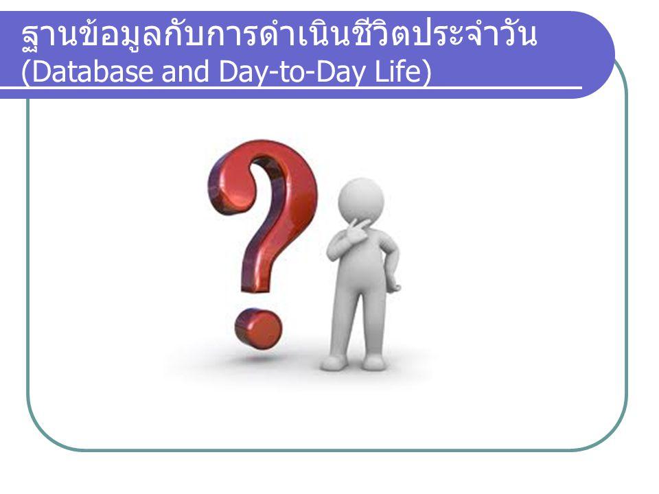ฐานข้อมูลกับการดำเนินชีวิตประจำวัน (Database and Day-to-Day Life)