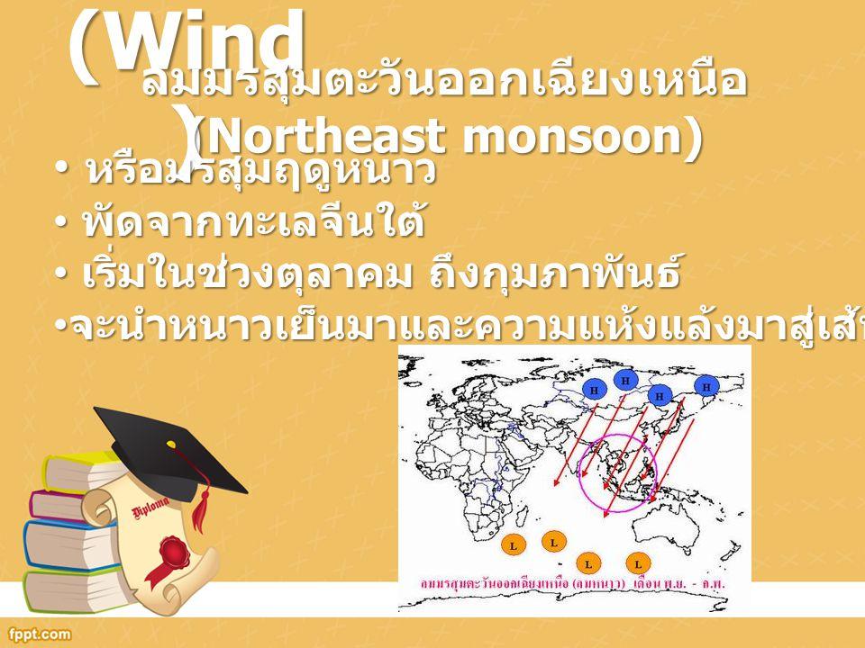 ลม (Wind ) ลมมรสุมตะวันออกเฉียงเหนือ (Northeast monsoon) หรือมรสุมฤดูหนาว หรือมรสุมฤดูหนาว พัดจากทะเลจีนใต้ พัดจากทะเลจีนใต้ เริ่มในช่วงตุลาคม ถึงกุมภ