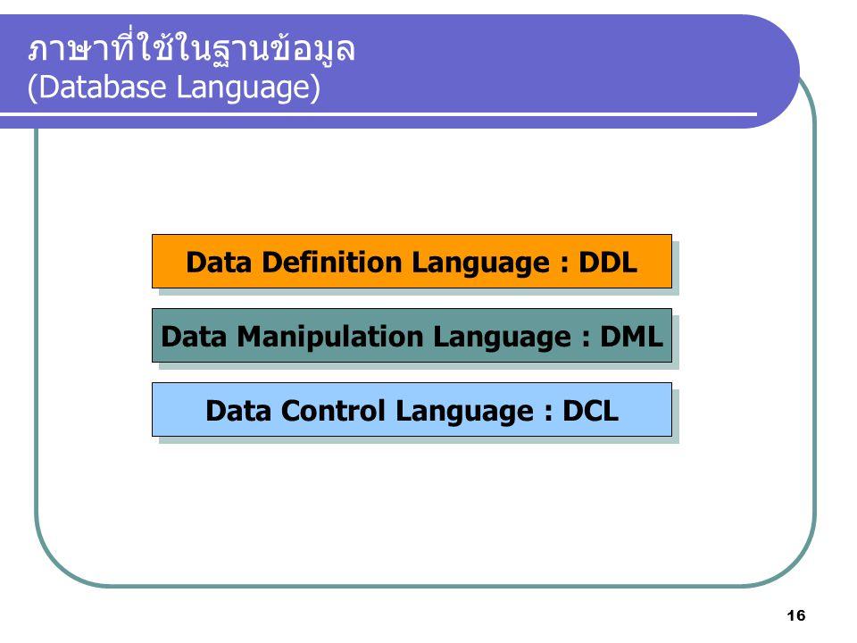 ภาษาที่ใช้ในฐานข้อมูล (Database Language) Data Definition Language : DDL Data Manipulation Language : DML Data Control Language : DCL 16