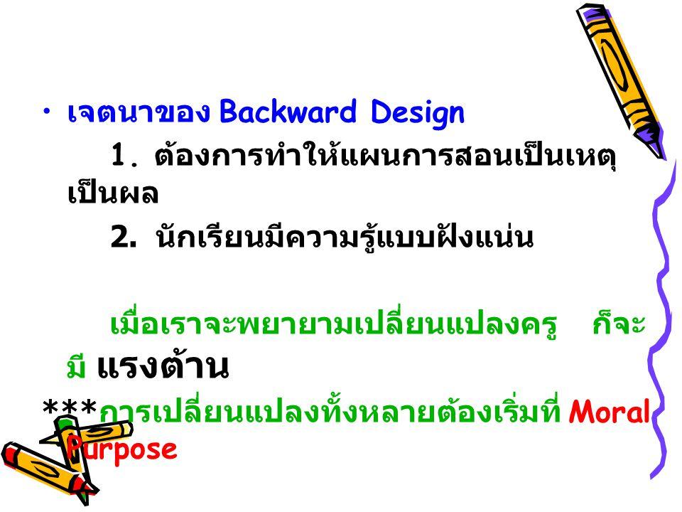 เจตนาของ Backward Design 1.ต้องการทำให้แผนการสอนเป็นเหตุ เป็นผล 2.
