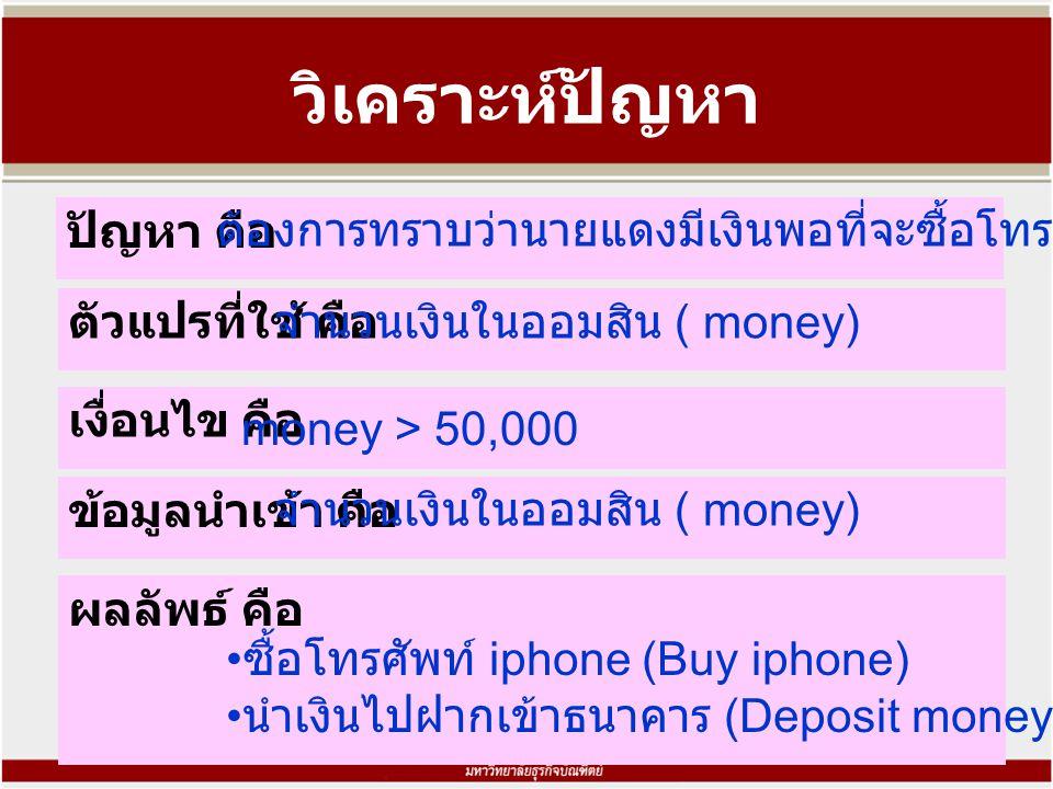 วิเคราะห์ปัญหา ปัญหา คือ ต้องการทราบว่านายแดงมีเงินพอที่จะซื้อโทรศัพท์ iphone ตัวแปรที่ใช้ คือ ข้อมูลนำเข้า คือ ผลลัพธ์ คือ จำนวนเงินในออมสิน ( money) ซื้อโทรศัพท์ iphone (Buy iphone) นำเงินไปฝากเข้าธนาคาร (Deposit money) เงื่อนไข คือ money > 50,000