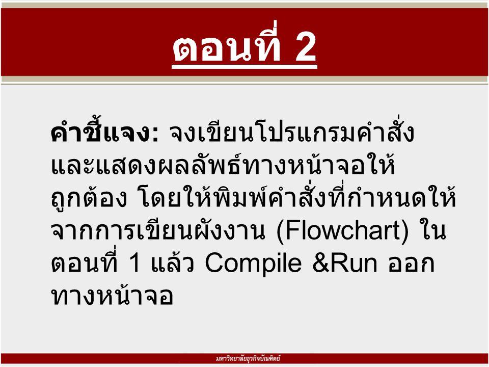 ตอนที่ 2 คำชี้แจง : จงเขียนโปรแกรมคำสั่ง และแสดงผลลัพธ์ทางหน้าจอให้ ถูกต้อง โดยให้พิมพ์คำสั่งที่กำหนดให้ จากการเขียนผังงาน (Flowchart) ใน ตอนที่ 1 แล้ว Compile &Run ออก ทางหน้าจอ