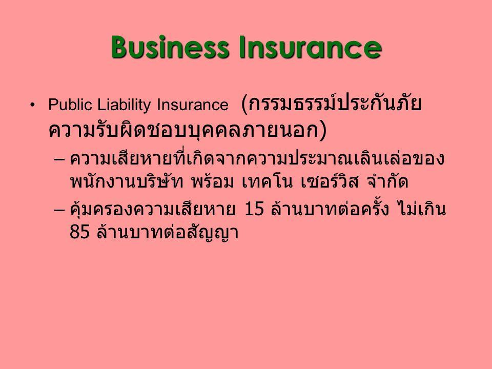 Business Insurance Public Liability Insurance ( กรรมธรรม์ประกันภัย ความรับผิดชอบบุคคลภายนอก ) – ความเสียหายที่เกิดจากความประมาณเลินเล่อของ พนักงานบริษัท พร้อม เทคโน เซอร์วิส จำกัด – คุ้มครองความเสียหาย 15 ล้านบาทต่อครั้ง ไม่เกิน 85 ล้านบาทต่อสัญญา