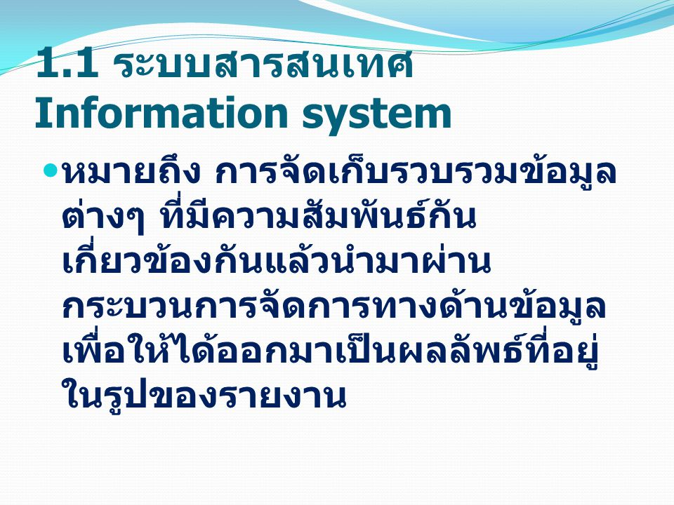 1.1 ระบบสารสนเทศ Information system หมายถึง การจัดเก็บรวบรวมข้อมูล ต่างๆ ที่มีความสัมพันธ์กัน เกี่ยวข้องกันแล้วนำมาผ่าน กระบวนการจัดการทางด้านข้อมูล เพื่อให้ได้ออกมาเป็นผลลัพธ์ที่อยู่ ในรูปของรายงาน